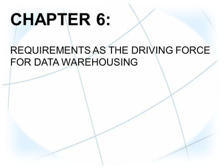 CHAPTER 6: REQUIREMENTS AS THE DRIVING FORCE FOR DATA WAREHOUSING.