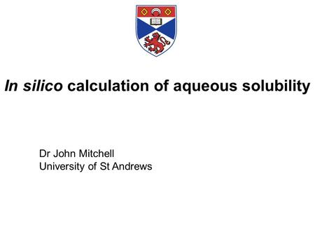 In silico calculation of aqueous solubility Dr John Mitchell University of St Andrews.