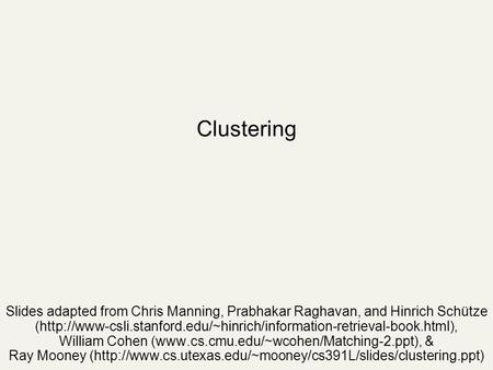 Clustering Slides adapted from Chris Manning, Prabhakar Raghavan, and Hinrich Schütze (http://www-csli.stanford.edu/~hinrich/information-retrieval-book.html),