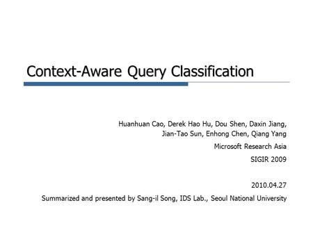 Context-Aware Query Classification Huanhuan Cao, Derek Hao Hu, Dou Shen, Daxin Jiang, Jian-Tao Sun, Enhong Chen, Qiang Yang Microsoft Research Asia SIGIR.