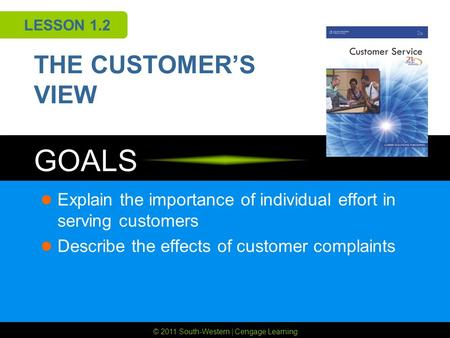 © 2011 South-Western | Cengage Learning GOALS LESSON 1.2 THE CUSTOMER'S VIEW Explain the importance of individual effort in serving customers Describe.