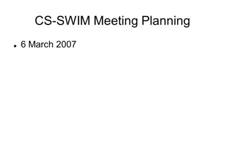 CS-SWIM Meeting Planning 6 March 2007. Short term pre-PSACI Users/advisory panel identified, invited (CS victims needed; Al Sussman, Andrew Seigel) Schedule.