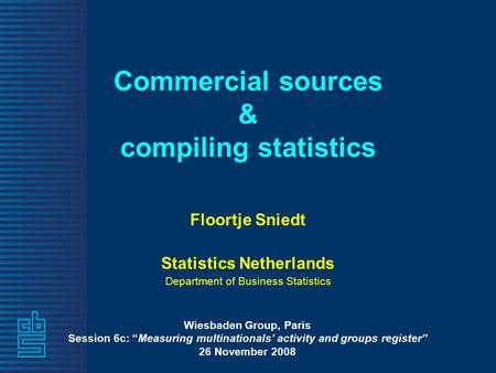 "Commercial sources & compiling statistics Floortje Sniedt Statistics Netherlands Department of Business Statistics Wiesbaden Group, Paris Session 6c: ""Measuring."