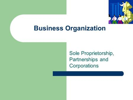 Business Organization Sole Proprietorship, Partnerships and Corporations.