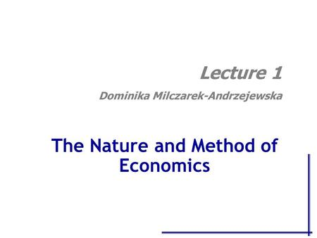 The Nature and Method of Economics Lecture 1 Dominika Milczarek-Andrzejewska.