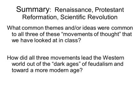 "Summary : Renaissance, Protestant Reformation, Scientific Revolution What common themes and/or ideas were common to all three of these ""movements of thought"""
