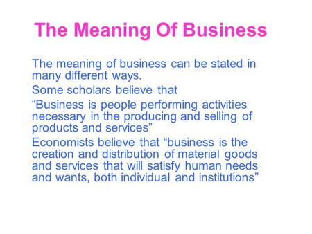 "The Meaning Of Business The meaning of business can be stated in many different ways. Some scholars believe that ""Business is people performing activities."