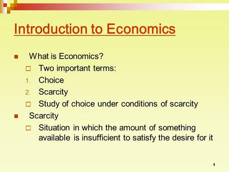 1 Introduction to Economics What is Economics?  Two important terms: 1. Choice 2. Scarcity  Study of choice under conditions of scarcity Scarcity  Situation.