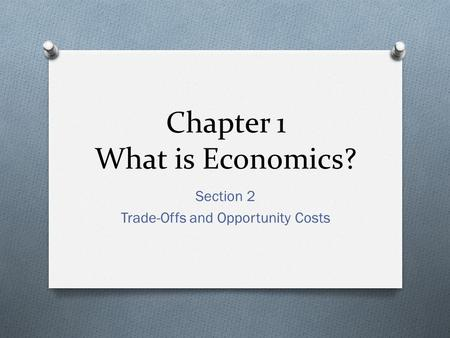 Chapter 1 What is Economics? Section 2 Trade-Offs and Opportunity Costs.