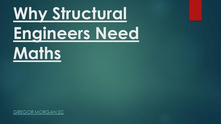 Why Structural Engineers Need Maths GREGOR MORGAN 2C.