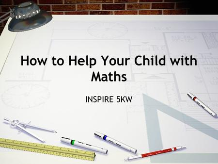 "How to Help Your Child with Maths INSPIRE 5KW. This morning? ""They do it all differently these days!"" Bridging the gap They are teaching you this morning!"