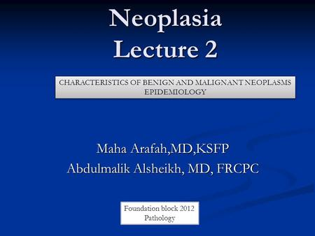 Neoplasia Lecture 2 Maha Arafah,MD,KSFP Abdulmalik Alsheikh, MD, FRCPC CHARACTERISTICS OF BENIGN AND MALIGNANT NEOPLASMS EPIDEMIOLOGY CHARACTERISTICS OF.