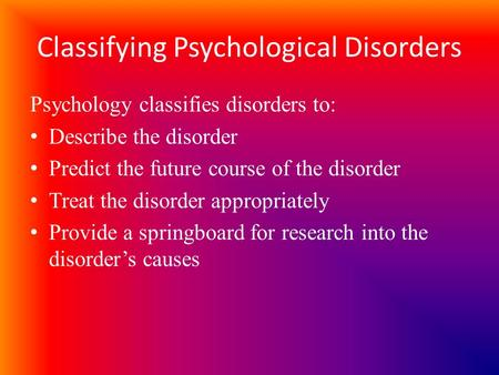 Classifying Psychological Disorders Psychology classifies disorders to: Describe the disorder Predict the future course of the disorder Treat the disorder.