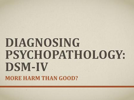 DIAGNOSING PSYCHOPATHOLOGY: DSM-IV MORE HARM THAN GOOD?