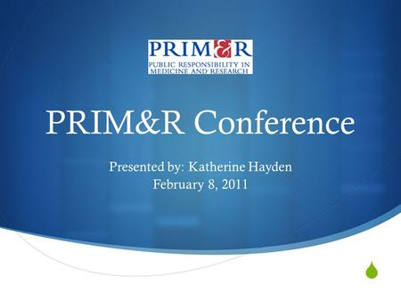 PRIM&R Conference Presented by: Katherine Hayden February 8, 2011.