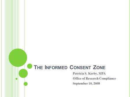 T HE I NFORMED C ONSENT Z ONE Patricia S. Kerby, MPA Office of Research Compliance September 10, 2008.