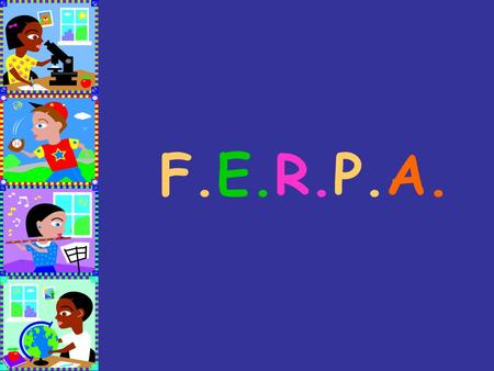 F.E.R.P.A.. What is F.E.R.P.A. ? The Family Educational Rights and Privacy Act of 1974,