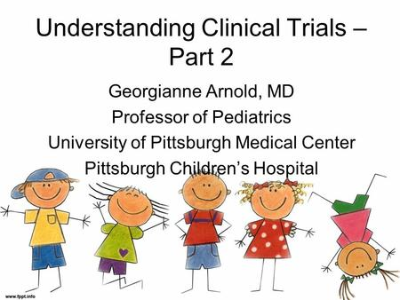 Understanding Clinical Trials – Part 2 Georgianne Arnold, MD Professor of Pediatrics University of Pittsburgh Medical Center Pittsburgh Children's Hospital.