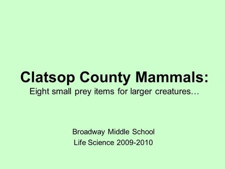 Clatsop County Mammals: Eight small prey items for larger creatures… Broadway Middle School Life Science 2009-2010.