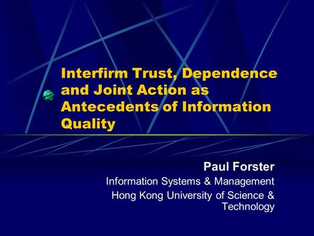 Interfirm Trust, Dependence and Joint Action as Antecedents of Information Quality Paul Forster Information Systems & Management Hong Kong University of.