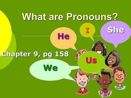 What are Pronouns? Chapter 9, pg 158 I He WeWe She Us.
