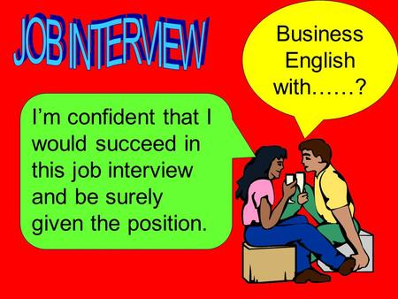 I'm confident that I would succeed in this job interview and be surely given the position. Business English with……?