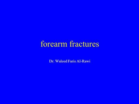 Forearm fractures Dr. Waleed Faris Al-Rawi. Fracture of radius and ulna The fracture occur at tree levels, proximal, middle, and distal thirds Mechanism.