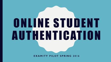 ONLINE STUDENT AUTHENTICATION EXAMITY PILOT SPRING 2016.