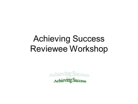 Achieving Success Reviewee Workshop. Aims 2 main aims: To provide an understanding of the review process To introduce the SMART approach to objective.