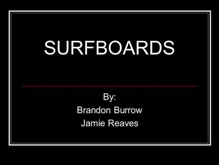 SURFBOARDS By: Brandon Burrow Jamie Reaves. Background Info The surfboard was believed to have originated in Polynesia around A.D. 400. In later years,