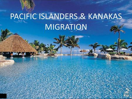 PACIFIC ISLANDERS & KANAKAS MIGRATION. Where in the world?