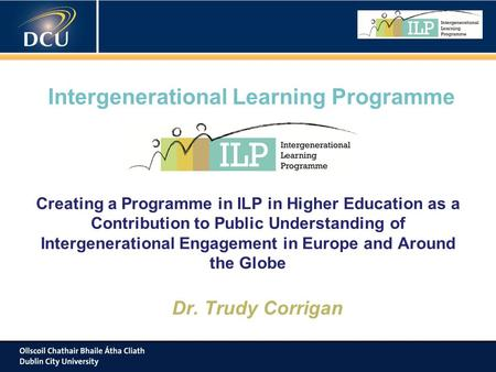Intergenerational Learning Programme Creating a Programme in ILP in Higher Education as a Contribution to Public Understanding of Intergenerational Engagement.