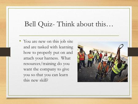 Bell Quiz- Think about this… You are new on this job site and are tasked with learning how to properly put on and attach your harness. What resources/training.