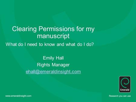 Clearing Permissions for my manuscript What do I need to know and what do I do? Emily Hall Rights Manager