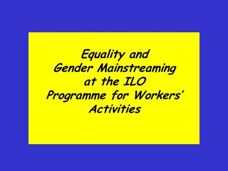 Equality and Gender Mainstreaming at the ILO Programme for Workers' Activities.