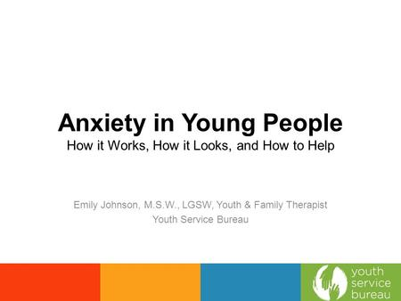 Anxiety in Young People How it Works, How it Looks, and How to Help Emily Johnson, M.S.W., LGSW, Youth & Family Therapist Youth Service Bureau.