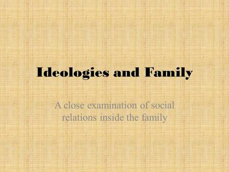 Ideologies and Family A close examination of social relations inside the family.