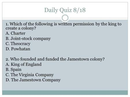 Daily Quiz 8/18 1. Which of the following is written permission by the king to create a colony? A. Charter B. Joint-stock company C. Theocracy D. Powhatan.