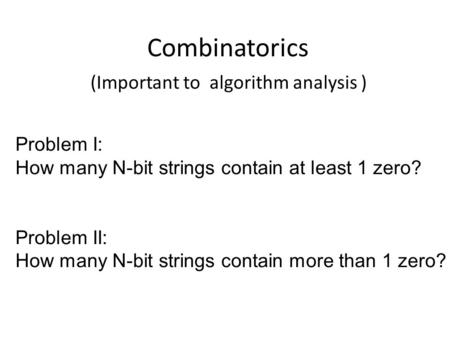 Combinatorics (Important to algorithm analysis ) Problem I: How many N-bit strings contain at least 1 zero? Problem II: How many N-bit strings contain.