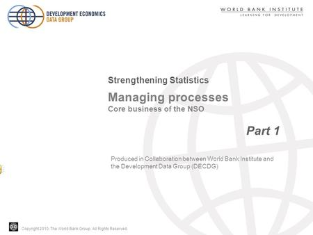 Copyright 2010, The World Bank Group. All Rights Reserved. Managing processes Core business of the NSO Part 1 Strengthening Statistics Produced in Collaboration.