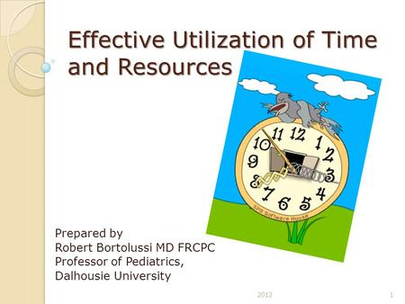 Effective Utilization of Time and Resources Prepared by Robert Bortolussi MD FRCPC Professor of Pediatrics, Dalhousie University 12012.