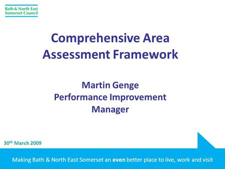 Making Bath & North East Somerset an even better place to live, work and visit 30 th March 2009 Comprehensive Area Assessment Framework Martin Genge Performance.