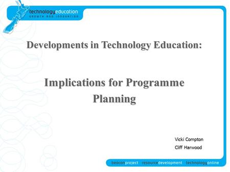 Developments in Technology Education: Implications for Programme Planning Vicki Compton Cliff Harwood.