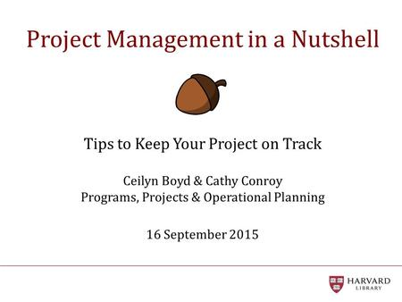 Project Management in a Nutshell Tips to Keep Your Project on Track Ceilyn Boyd & Cathy Conroy Programs, Projects & Operational Planning 16 September.