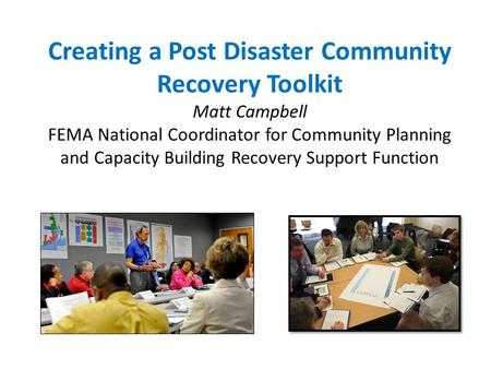 Creating a Post Disaster Community Recovery Toolkit Matt Campbell FEMA National Coordinator for Community Planning and Capacity Building Recovery Support.