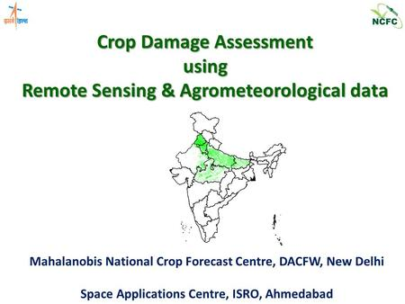 Crop Damage Assessment using Remote Sensing & Agrometeorological data Mahalanobis National Crop Forecast Centre, DACFW, New Delhi Space Applications Centre,