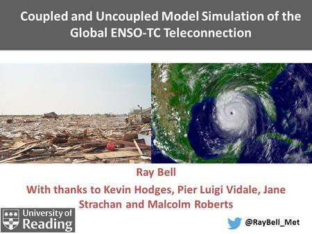 Coupled and Uncoupled Model Simulation of the Global ENSO-TC Teleconnection Ray Bell With thanks to Kevin Hodges, Pier Luigi Vidale, Jane Strachan and.