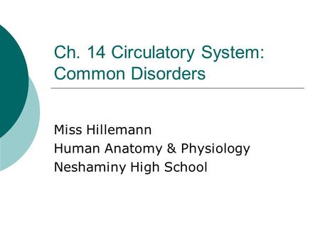 Ch. 14 Circulatory System: Common Disorders Miss Hillemann Human Anatomy & Physiology Neshaminy High School.