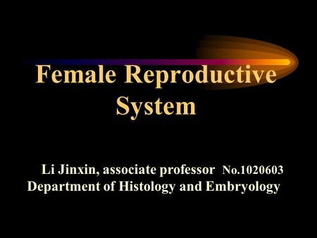 Female Reproductive System Li Jinxin, associate professor No.1020603 Department of Histology and Embryology.