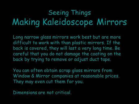 Seeing Things Making Kaleidoscope Mirrors Long narrow glass mirrors work best but are more difficult to work with than plastic mirrors. If the back is.